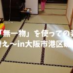 『無一物』でお願いします!!in大阪市港区磯路のお客様〜