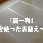 『無一物(むいちもつ)』を使った畳の表替え〜in大阪市平野区加美北にお住まいのお客様